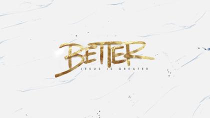 Better: Jesus is Greater