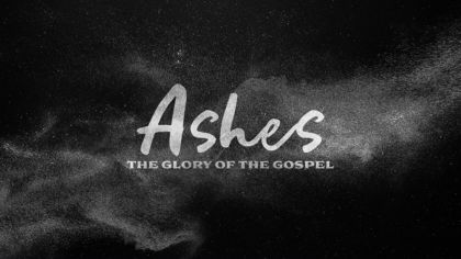 Ashes: The Glory of the Gospel