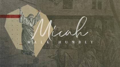 Micah: Walk Humbly