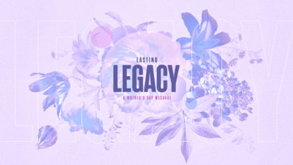 Lasting Legacy: A Mother's Day Message