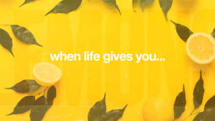When Life Gives You…