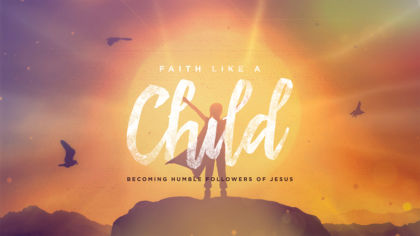 Faith Like a Child: Becoming Humble Followers of Jesus