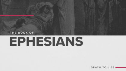 The Book of Ephesians: Death to Life