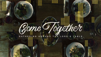 Come Together: Gathering Around the Lord's Table