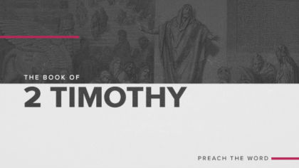 The Book of 2 Timothy: Preach The Word