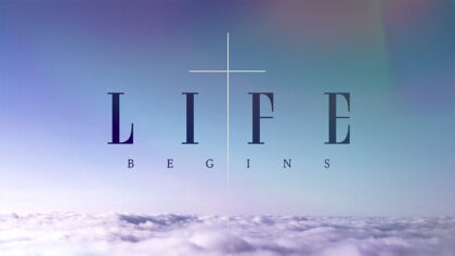 Life Begins: An Easter Sunday Message