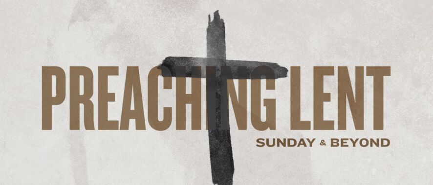 Preaching Lent: Sunday and Beyond