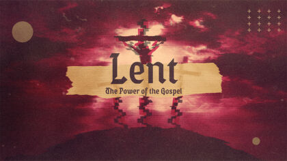 Lent: The Power of the Gospel