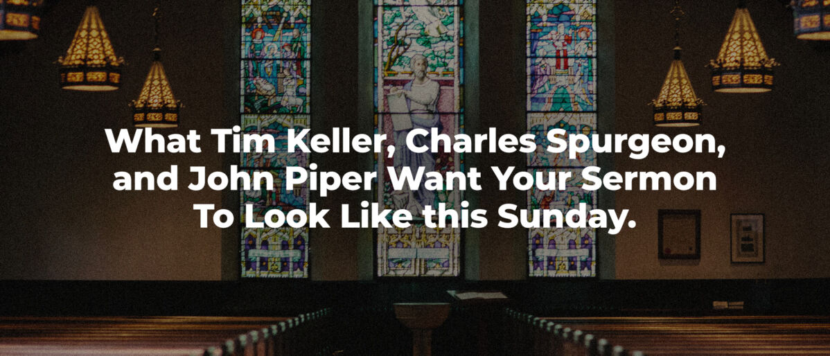 What Tim Keller, Charles Spurgeon, and John Piper Want Your Sermon To Look Like this Sunday