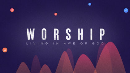 Worship: Living In Awe Of God