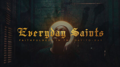 Everyday Saints: Faithfulness In the Day-to-Day