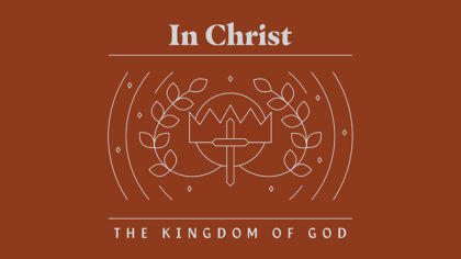 In Christ: The Kingdom of God