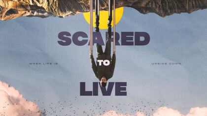 Scared To Live: When Life Is Upside Down