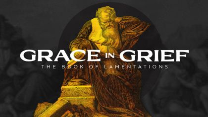 Grace In Grief: The Book of Lamentations