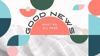 Good News: What We All Need