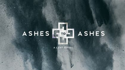 Ashes to Ashes: A Lent Series