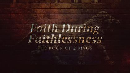 Faith During Faithlessness: The Book of 2 Kings