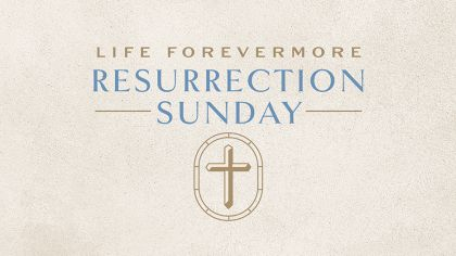Resurrection Sunday: Life Forevermore