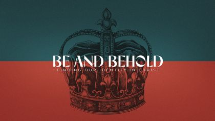 Be And Behold: Finding Our Identity In Christ