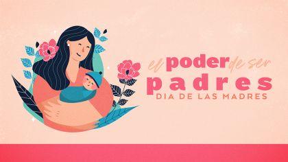 El Poder De Ser Padres: Dia De Las Madres