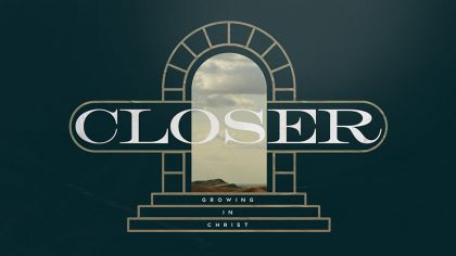 Closer: Growing In Christ