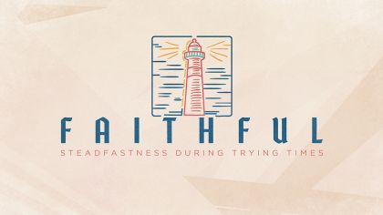 Faithful: Steadfastness During Trying Times