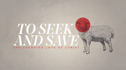 To Seek And Save: The Unending Love of Christ