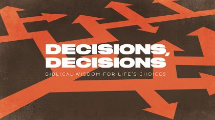 Decisions, Decisions: Biblical Wisdom For Life's Choices