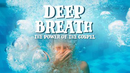 Deep Breath: The Power of the Gospel